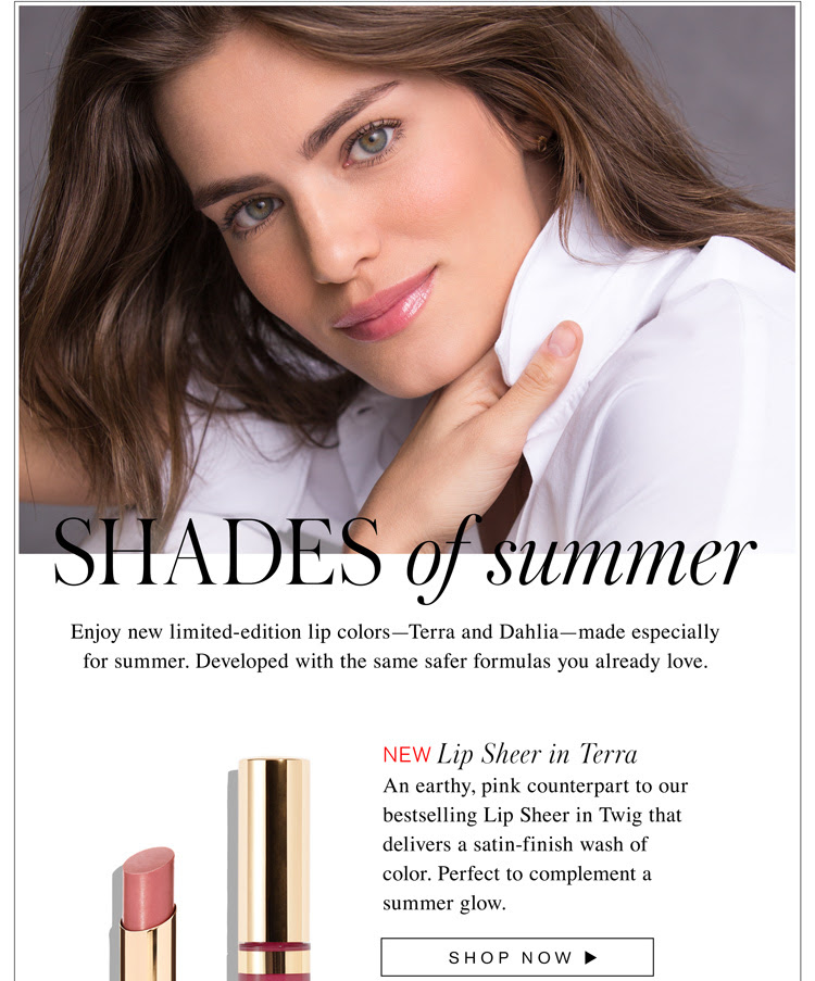 Shades of Summer-Enjoy new limited-edition lip colors—Terra and Dahlia—made especially for summer. Developed with the same safer formulas you already love. NEW Sheer Lipstick in Terra. An earthy, pink counterpart to our bestselling Lip Sheer in Twig that delivers a satin-finish wash of color. Perfect to complement a summer glow.