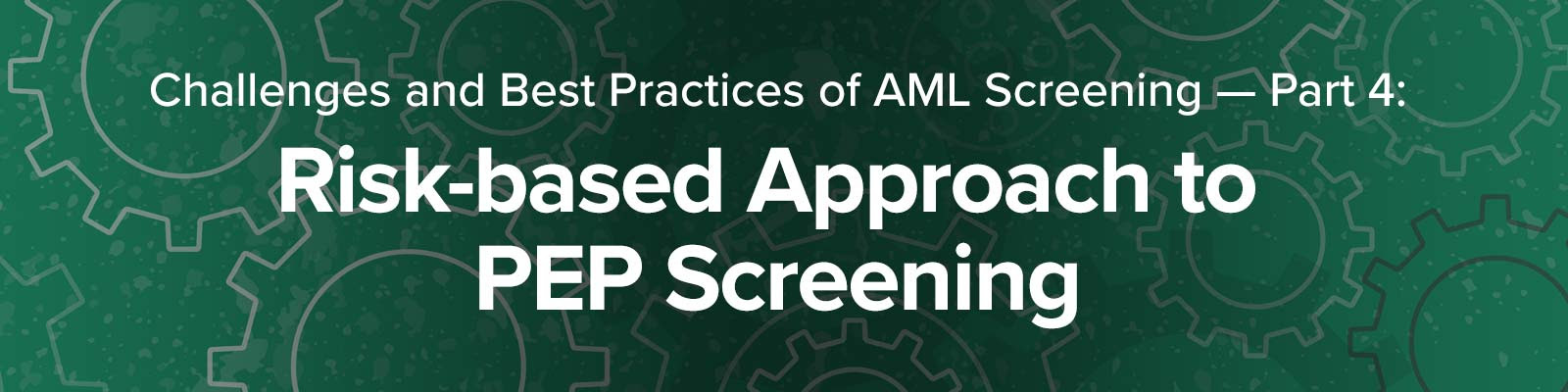 Challenges and Best Practices of PEP & Sanctions Screening Part 4: Risk-based Approach to PEP Screening