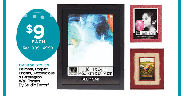 $9 EACH Reg. 9.99 - 49.99 OVER 50 STYLES. Belmont, Utopia™, Brights, Dazzlelicious & Farmington Wall Frames By Studio Décor®.