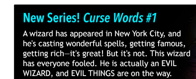 New Series! Curse Words #1 A wizard has appeared in New York City, and he's casting wonderful spells, getting famous, getting rich-it's great! But it's not. This wizard has everyone fooled. He is actually an EVIL WIZARD, and EVIL THINGS are on the way.