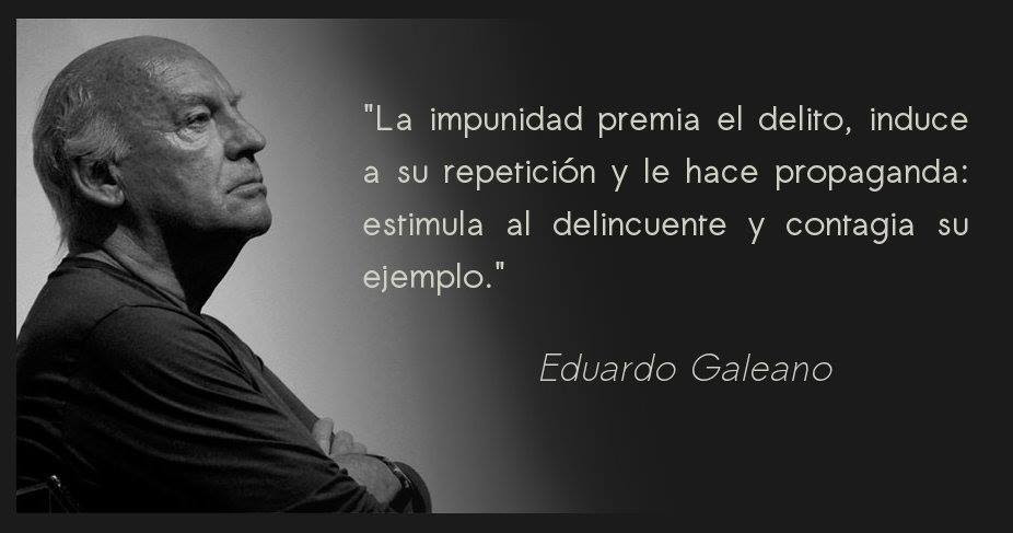 La impunidad premia el delito, induce a su repetición y le hace propaganda: estimula al delincuente y contagia su ejemplo. Eduardo Galeano.