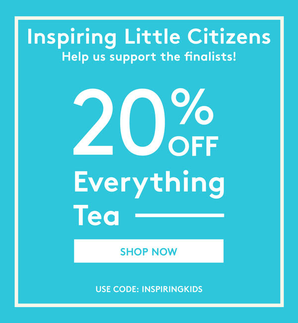 Inspiring Little Citizens Help us support the finalists! 20% off Everything Tea SHOP NOW USE CODE: INSPIRINGKIDS