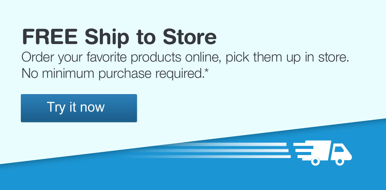 FREE Ship to Store. Order your favorite products online, pick them up in store. No minimum purchase required. Try it now.