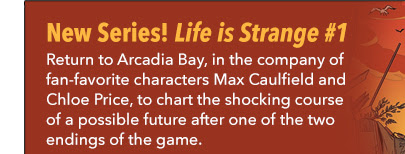 New Series! Life is Strange #1 Return to Arcadia Bay, in the company of fan-favorite characters Max Caulfield and Chloe Price, to chart the shocking course of a possible future after one of the two endings of the game.