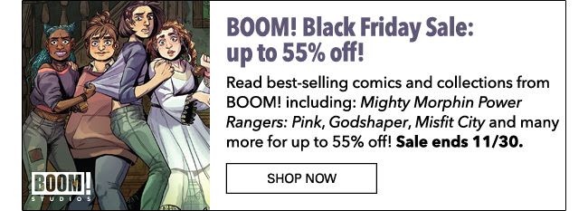 BOOM! Black Friday Sale: up to 55% off! Read best-selling comics and collections from BOOM! including: *Mighty Morphin Power Rangers: Pink*, *Godshaper*, *Misfit City* and many more for up to 55% off! Sale ends 11/30. SHOP NOW