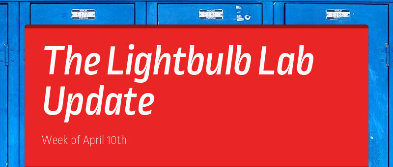 The Lightbulb Lab Update Week of April 10th