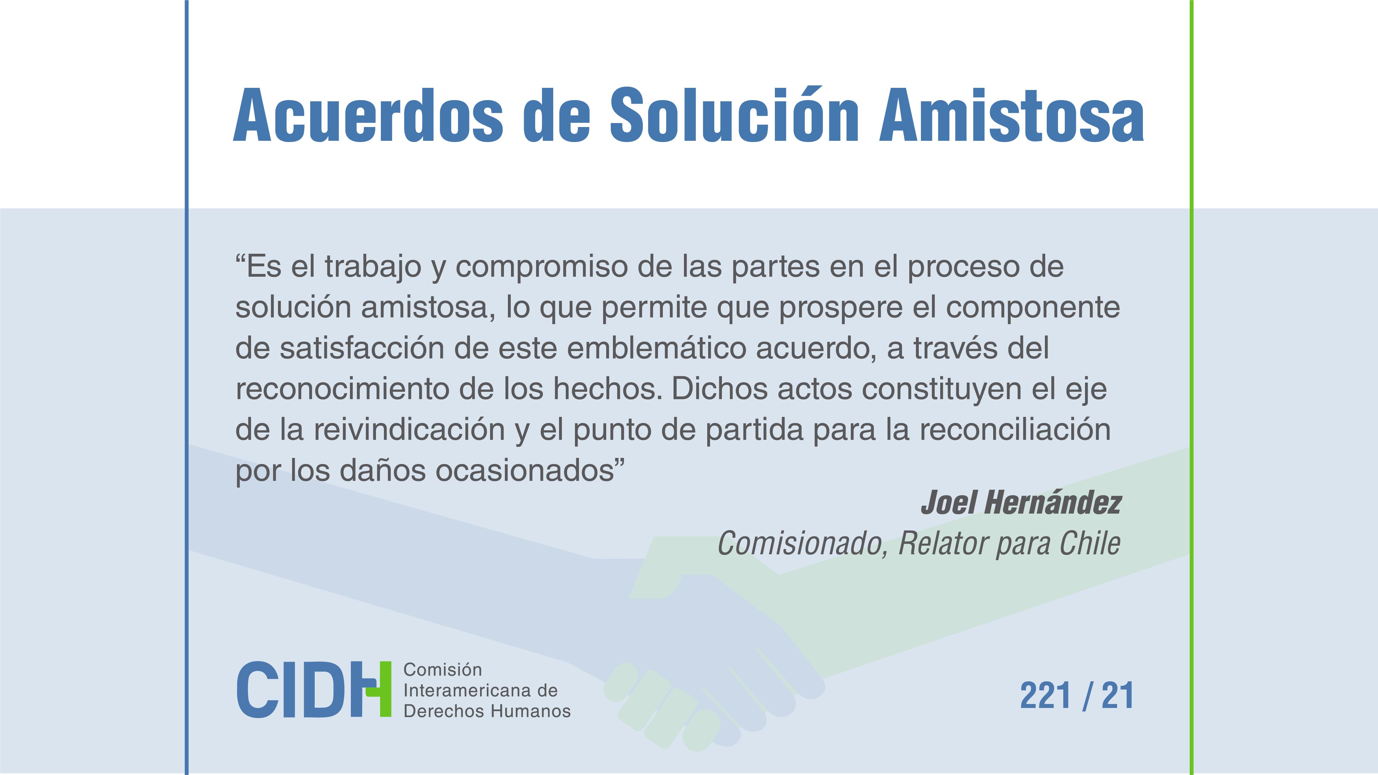 """""""Es el trabajo y compromiso de las partes en el proceso de solución amistosa, lo que permite que prospere el componente de satisfacción de este emblemático acuerdo, a través del reconocimiento de los hechos. Dichos actos constituyen el eje de la reivindicación y el punto de partida para la reconciliación por los daños ocasionados"""". Joel Hernández, Comisionado Relator para Chile."""
