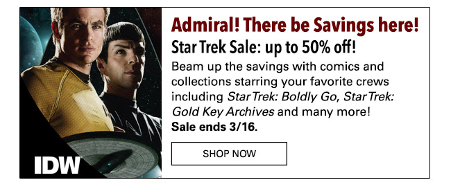 Admiral! There be Savings here! Star Trek Sale: up to 50% off! Beam up the savings with comics and collections starring your favorite crews including the recent hit *Star Trek: Boldly Go*, classics from *Star Trek: Gold Key Archives* and many more! Sale ends 3/16. Shop Now