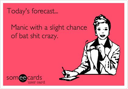Funny Somewhat Topical Ecard: Today's forecast... Manic with a slight chance of bat shit crazy.