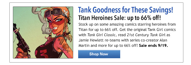 Tank Goodness for these Savings! Titan Heroines Sale: up to 66% off! Stock up on some amazing comics starring heroines from Titan for up to 66% off. Get the original Tank Girl comics with Tank Girl Classic, read 21st Century Tank Girl as Jamie Hewlett re-teams with series co-creator Alan Martin and more for up to 66% off! Sale ends 9/19. Shop Now