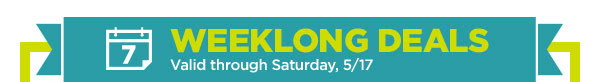 WEEKLONG DEALS - Valid through Saturday, 5/17