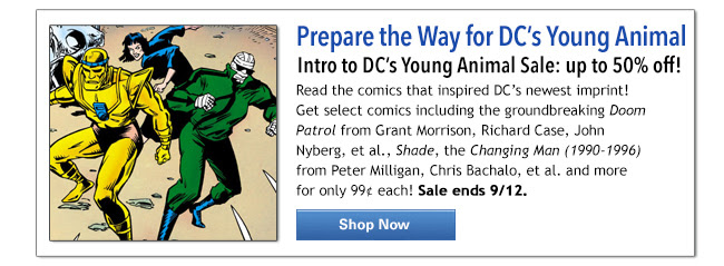 Prepare the Way for DC's Young Animal Intro to DC's Young Animal Sale: up to 50% off! Read the comics that inspired DC's newest imprint! Get select comics including the groundbreaking Doom Patrol from Grant Morrison, Richard Case, John Nyberg, et al., Shade, the Changing Man (1990-1996) from Peter Milligan, Chris Bachalo, et al. and more for only 99¢ each! Sale ends 9/12.  Shop Now