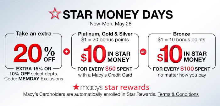 Star Money Days, Now-Mon, May 28, Take an extra 20% off, extra 15% or 10% select depts. Code: MEMDAY, Platinum, Gold and Silver get $10 in Star Money, When You Spend $50 with a Macy's Credit Card, Bronze Members get $10 in Star Money for every $100 spent no matter how you pay, Terms and Conditions