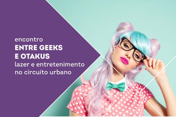 Entre geeks e otakus - lazer e entretenimento no circuito urbano.