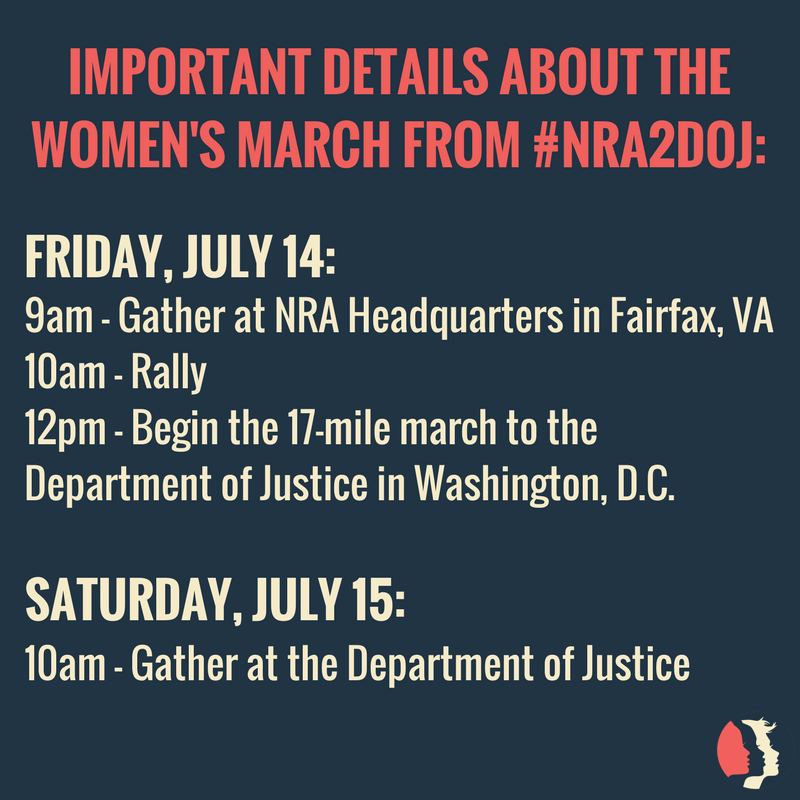 Important Details about the Women's March from #NRA2DOJ: Friday, July 14: 9am - gather at NRA Headquarters in Fairfax, VA. 10am - rally. 12pm - Begin 17 mile march to the Department of Justice in Washington DC. Saturday, July 15: 10am - gather at the department of justice