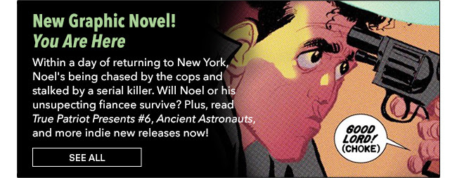 New Graphic Novel! You Are Here Within a day of returning to New York, Noel's being chased by the cops and stalked by a serial killer. Will Noel or his unsupecting fiancee survive? Plus, read *True Patriot Presents #6*, *Ancient Astronauts*, and more indie new releases now! See All