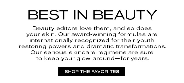 BEST IN BEAUTY Beauty editors love them, and so does your skin. Our award-winning formulas are internationally recognized for their youth restoring powers and dramatic transformations. Our serious skincare regimens are sure to keep your glow around—for years. SHOP THE FAVORITES