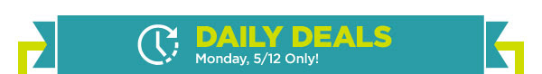 DAILY DEALS - Monday, 5/12 Only!
