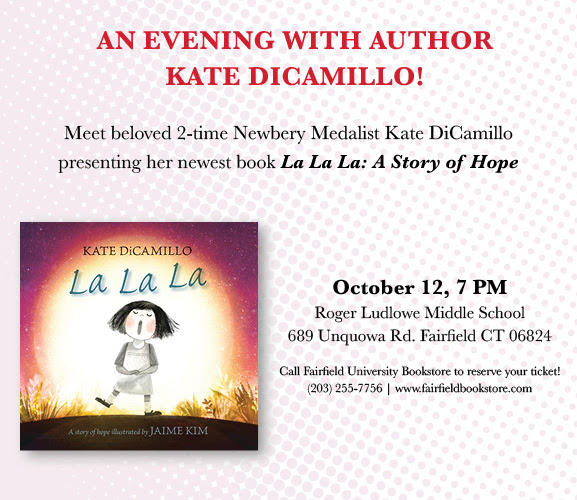 An evening with author Kate DiCamillo! Meet beloved 2-time Newbery Medalist Katie DiCamillo presenting her newest book La La La: A Story of Hope, October 12, 7PM, Roger Ladlowe Middle school 689 Unquowa Rd, Fairfield CT 06824 Call Fairfield University Bookstore to reserve your ticket! (203)-255-7756