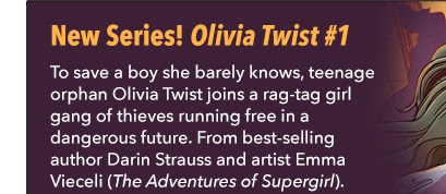 New Series! Olivia Twist #1 To save a boy she barely knows, teenage orphan Olivia Twist joins a rag-tag girl gang of thieves running free in a dangerous future. From best-selling author Darin Strauss and artist Emma Vieceli (*The Adventures of Supergirl*).