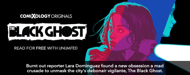 The Black Ghost (comiXology Originals)	#1 Burnt out reporter Lara Dominguez found a new obsession a mad crusade to unmask the city's debonair vigilante, The Black Ghost.