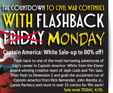 The Countdown to Civil War Continues  with Flashback  Friday Monday Captain America: White Sale: up to 80% off! Flash back to one of the most harrowing adventures of Cap's career in Captain America: White from the Eisner Award-winning creative team of Jeph Loeb and Tim Sale. Then flash to Dimension Z and grab the acclaimed run of Captain America from Rick Remender, John Romita Jr., Carlos Pacheco and more with over 25 comics for 99¢ each! Sale ends TODAY, 4/25.