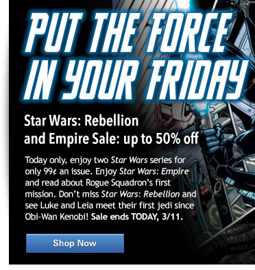 Put the Force  in your Friday Star Wars: Rebellion and Empire Sale: up to 50% off Today only, enjoy two Star Wars series for only 99¢ an issue. Enjoy Star Wars: Empire and read about Rogue Squadron's first mission. Don't miss Star Wars: Rebellion and see Luke and Leia meet their first jedi since Obi-Wan Kenobi! Sale ends TODAY, 3/11.