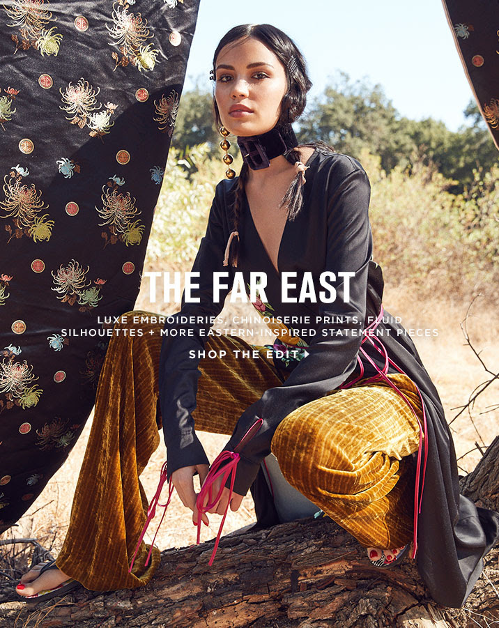 THE FAR EAST. LUXE EMBROIDERIES, CHINOISERIE PRINTS, FLUID SILHOUETTES + MORE EASTERN-INSPIRED STATEMENT PIECES. SHOP THE EDIT