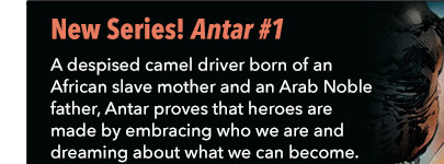 New Series! Antar #1 A despised camel driver born of an African slave mother and an Arab Noble father, Antar proves that heroes are made by embracing who we are and dreaming about what we can become.