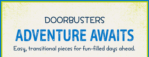 Doorbusters    Adventure awaits   Easy, transitional pieces for fun-filled days ahead.