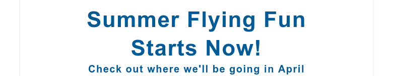 Summer Flying FunStarts Now!Check out where we'll be going in April