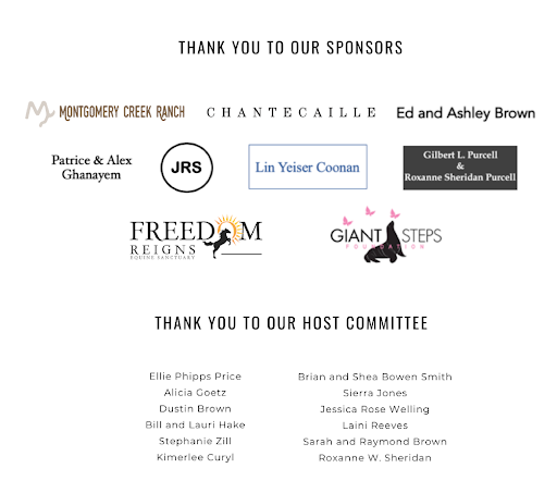 Thank you to our Generous Sponsors: Montgomery Creek Ranch, Giant Steps, Freedom Reigns, Lin Yeiser Coonan, Gilbert L. Purcell & Roxanne Sheridan Purcell, Patrice & Alex Ghanayem, Chantecaille, JRS, Ed and Ashley Brown