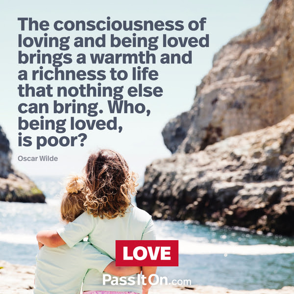 The consciousness of loving and being loved brings a warmth and a richness to life that nothing else can bring. Who, being loved, is poor?  Oscar Wilde