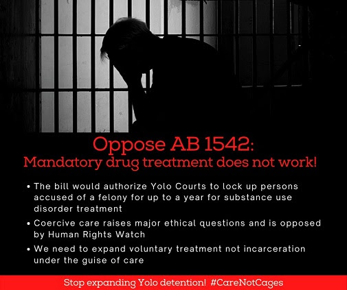 Picture: silhouette of a man with his head in his hands, in front of prison bars. Text: Oppose AB1542- Mandatory drug treatment does not work! The bill would authorize Yolo Courts to lock up persons accused of a felony for up to a year for substance use disorder treatment; Coercive care raises major ethical questions and is opposed by Human Rights Watch; We need to expand voluntary treatment not incarceration under the guise of care. Stop expanding Yolo detention! #CareNotCages