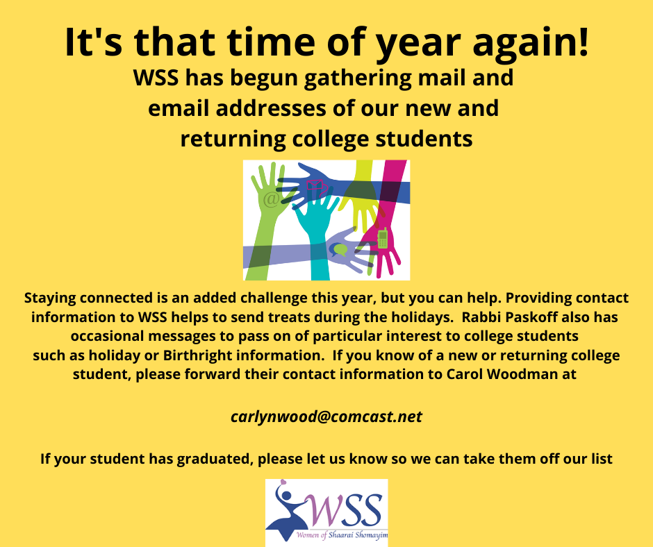 WSS has begun gathering mail and email addresses of our new and returning college students to provide treats during the High Holidays. If you know of a new or returning college student please forward their contact information to Carol Woodman via the link.