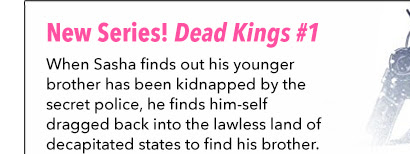 New Series! Dead Kings 1 When Sasha finds out his younger brother has been kidnapped by the secret police, he finds him-self dragged back into the lawless land of decapitated states to find his brother.