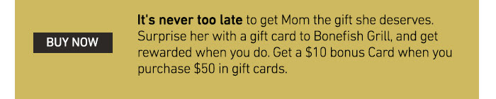It's never too late to get Mom the gift she deserves. Surprise her with a gift card to Bonefish Grill, and get rewarded when you do. Get a $10 bonus Card when you purchase $50 in gift cards.