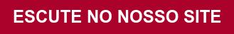 ESCUTE NO NOSSO SITE