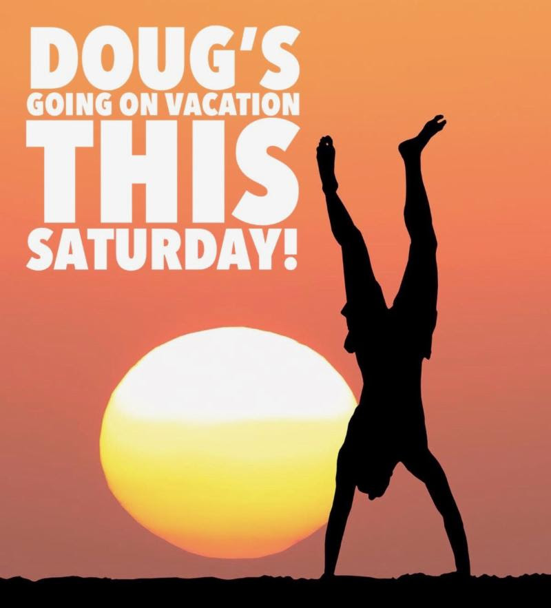 Doug's going on vacation this Saturday