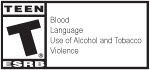 TEEN T® ESRB | Blood | Language | Use of Alcohol and Tobacco | Violence