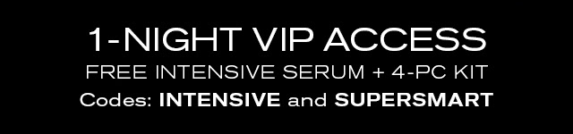 1-NIGHT VIP ACCESS FREE INTENSIVE SERUM + 4-PC KIT Codes: INTENSIVE and SUPERSMART