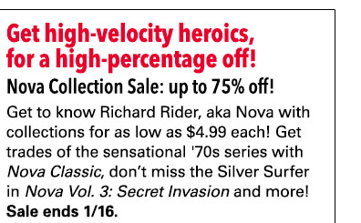 Get high-velocity heroics,  for a high-percentage off! Nova Collection Sale: up to 75% off! Get to know Richard Rider, aka Nova with collections for as low as $4.99 each! Get trades of the sensational '70s series with Nova Classic, don't miss the Silver Surfer in Nova Vol. 3: Secret Invasion and more! Sale ends 1/16.