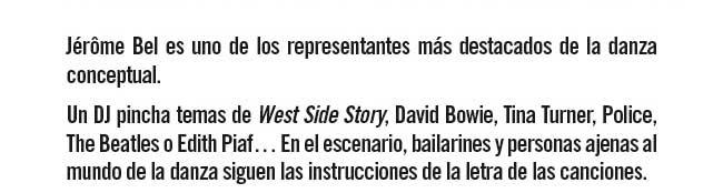 Jérôme Bel es uno de los representantes más destacados de la danza conceptual. Un DJ pincha temas de West Side Story, David Bowie, Tina Turner, Police , The Beatles o Edith Piaf... En el escenario, bailarines y personas ajenas al mundo de la danza siguen las instrucciones de la letra de las canciones