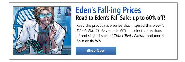 Eden's Fall-ing Prices! Read the provocative series that inspired this week's Eden's Fall #1! Save up to 60% on select collections of and single issues of Think Tank, Postal, and more! Sale ends 9/5. Shop Now