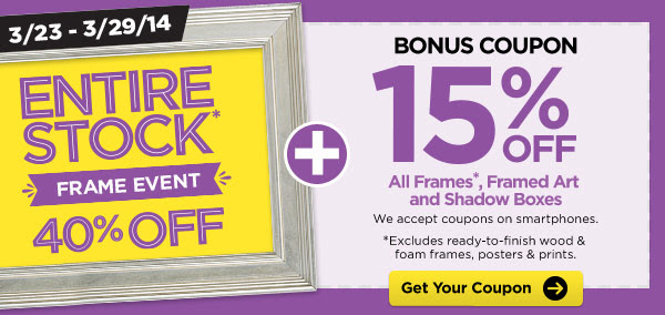 3/23 - 3/29/14 ENTIRE STOCK* FRAME EVENT 40% OFF + BONUS COUPON 15% OFF All Frames*, Framed Art and Shadow Boxes. We accept coupons on smartphones. *Excludes ready-to-finish wood & foam frames, posters & prints. Get Your Coupon
