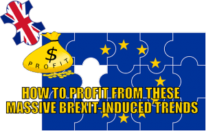 How to Profit From These Massive, Brexit-Induced Trends