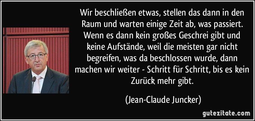 Zitate von Jean-Claude Juncker - Wir beschließen etwas, stellen das dann in den Raum und warten einige Zeit ab, was passiert. Wenn es dann kein großes ... Interessante Zitate, Zitat Bilder, Sinnlos, Ernsthaft, Begreifen, Gedanken, Volkstrauertag, Aufstand, George Soros