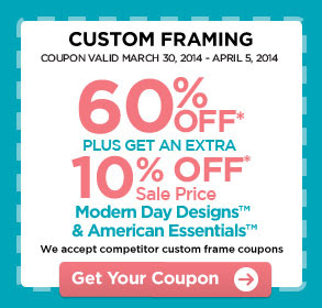 CUSTOM FRAMING - COUPON VALID MARCH 30, 2014 - APRIL 5, 2014. 60% OFF* PLUS GET AN EXTRA 10% OFF* Sale Price. Modern Day Designs™ & American Essentials™. We accept competitor custom frame coupons. Get Your Coupon
