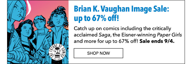 Brian K. Vaughan Image Sale: up to 67% off! Catch up on comics including the critically acclaimed *Saga*, the Eisner-winning *Paper Girls* and more for up to 67% off! Sale ends 9/4. Sale ends 8/24. Shop Now