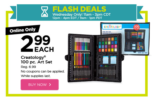 FLASH DEALS - Wednesday Only! 11am - 3pm CDT / 12pm - 4pm EDT / 9am - 1pm PDT. Online Only 2.99 EACH Creatology® 100 pc. Art Set. Reg. 6.99. No coupons can be applied. While supplies last. BUY NOW